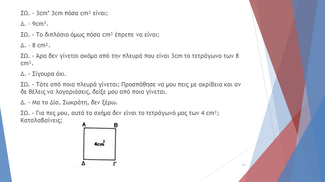 ΣΩ. – 3cm* 3cm πόσα cm² είναι; Δ. - 9cm². ΣΩ. – Το διπλάσιο όμως πόσα cm² έπρεπε να είναι; Δ. - 8 cm². ΣΩ. – Άρα δεν γίνεται ακόμα από την πλευρά που