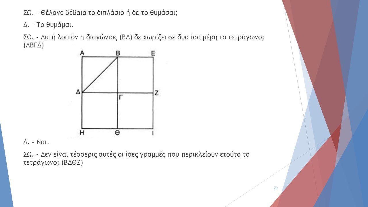 ΣΩ. – Θέλανε βέβαια το διπλάσιο ή δε το θυμάσαι; Δ. – Το θυμάμαι. ΣΩ. – Αυτή λοιπόν η διαγώνιος (ΒΔ) δε χωρίζει σε δυο ίσα μέρη το τετράγωνο; (ΑΒΓΔ) Δ