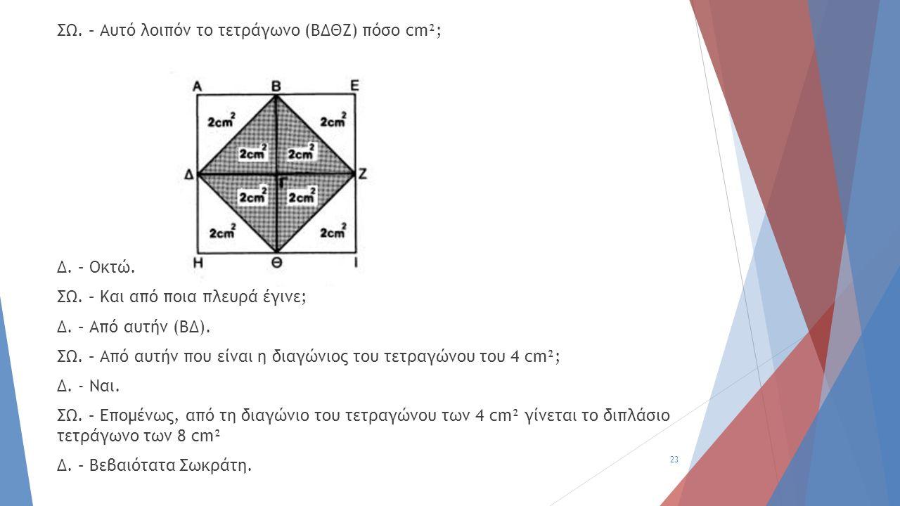 ΣΩ. – Αυτό λοιπόν το τετράγωνο (ΒΔΘΖ) πόσο cm²; Δ. – Οκτώ. ΣΩ. – Και από ποια πλευρά έγινε; Δ. – Από αυτήν (ΒΔ). ΣΩ. – Από αυτήν που είναι η διαγώνιος
