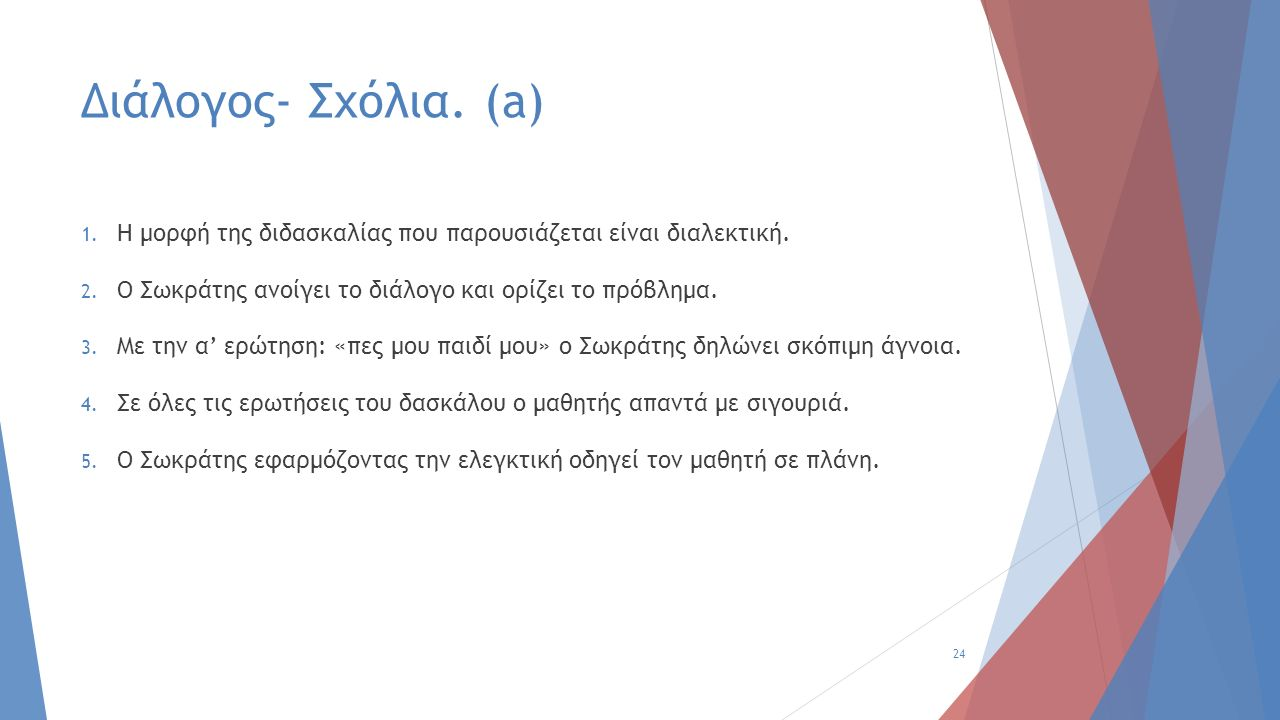 Διάλογος- Σχόλια. (a) 1. Η μορφή της διδασκαλίας που παρουσιάζεται είναι διαλεκτική. 2. Ο Σωκράτης ανοίγει το διάλογο και ορίζει το πρόβλημα. 3. Με τη