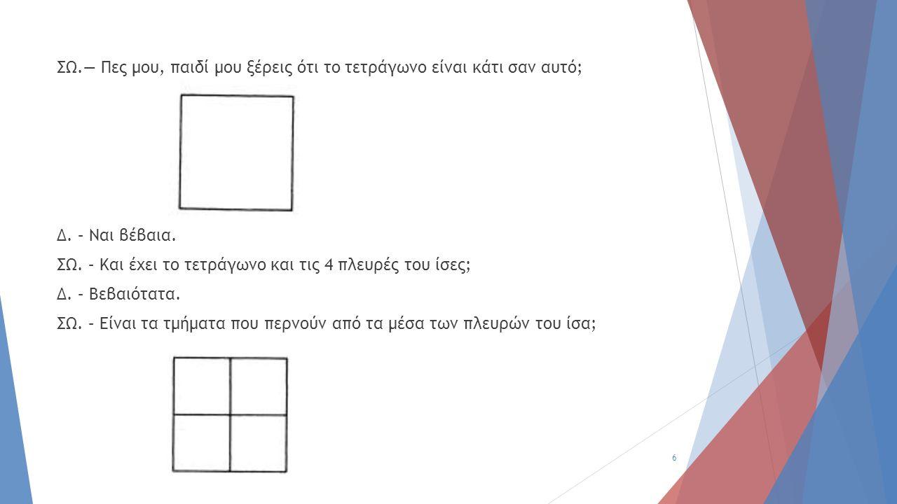 ΣΩ.— Πες μου, παιδί μου ξέρεις ότι το τετράγωνο είναι κάτι σαν αυτό; Δ. – Ναι βέβαια. ΣΩ. – Και έχει το τετράγωνο και τις 4 πλευρές του ίσες; Δ. – Βεβ