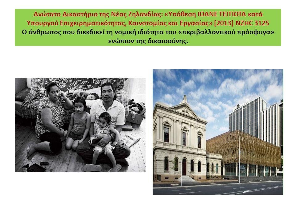 Ανώτατο Δικαστήριο της Νέας Ζηλανδίας: «Υπόθεση IOANE TEITIOTA κατά Υπουργού Επιχειρηματικότητας, Καινοτομίας και Εργασίας» [2013] NZHC 3125 Ο άνθρωπος που διεκδικεί τη νομική ιδιότητα του «περιβαλλοντικού πρόσφυγα» ενώπιον της δικαιοσύνης.