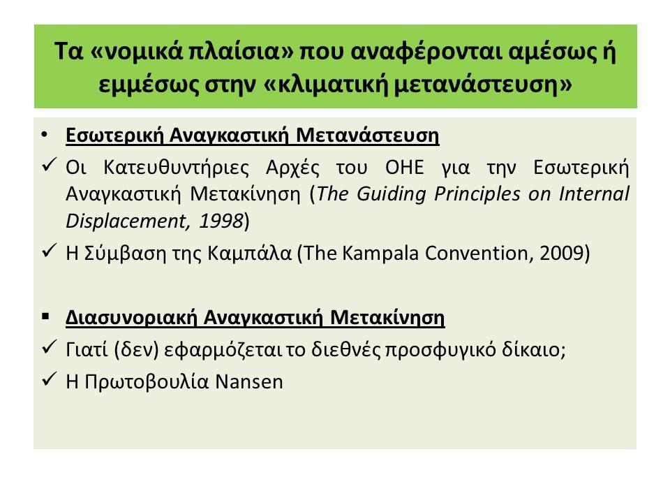 Τα «νομικά πλαίσια» που αναφέρονται αμέσως ή εμμέσως στην «κλιματική μετανάστευση» Εσωτερική Αναγκαστική Μετανάστευση Οι Κατευθυντήριες Αρχές του ΟΗΕ για την Εσωτερική Αναγκαστική Μετακίνηση (The Guiding Principles on Internal Displacement, 1998) Η Σύμβαση της Καμπάλα (Τhe Kampala Convention, 2009)  Διασυνοριακή Αναγκαστική Μετακίνηση Γιατί (δεν) εφαρμόζεται το διεθνές προσφυγικό δίκαιο; Η Πρωτοβουλία Nansen