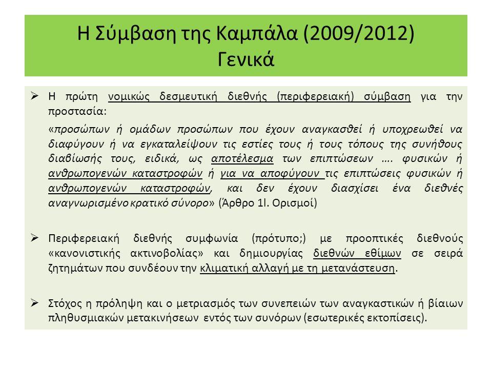 Η Σύμβαση της Καμπάλα (2009/2012) Γενικά  Η πρώτη νομικώς δεσμευτική διεθνής (περιφερειακή) σύμβαση για την προστασία: «προσώπων ή ομάδων προσώπων που έχουν αναγκασθεί ή υποχρεωθεί να διαφύγουν ή να εγκαταλείψουν τις εστίες τους ή τους τόπους της συνήθους διαβίωσής τους, ειδικά, ως αποτέλεσμα των επιπτώσεων ….