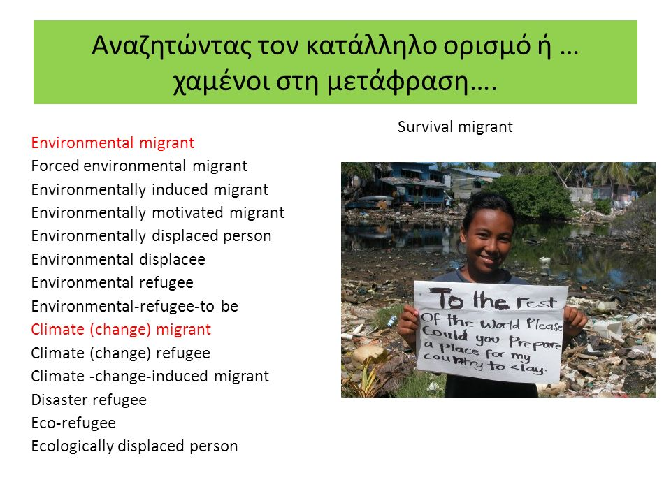 Ορισμοί: Περιβαλλοντικοί (Κλιματικοί) Μετανάστες (environmental/climate migrants) Νομικές Συνέπειες: Τι είδους νομική προστασία; Περιβαλλοντικοί/ Κλιματικοί Μετανάστες: «Πρόσωπα ή ομάδες προσώπων, που αναγκάζονται ή επιλέγουν να εγκαταλείψουν τη συνήθη κατοικία τους και να μετακινηθούν, εντός ή εκτός των συνόρων της πατρίδας τους, προσωρινά ή μόνιμα, κυρίως εξαιτίας βάσιμων λόγων, που σχετίζονται με αιφνίδιες ή σταδιακές αλλαγές στο περιβάλλον, οι οποίες αποδίδονται την κλιματική αλλαγή [και] οι οποίες επηρεάζουν δυσμενώς τις ζωές τους ή επιδεινώνουν τις βιοτικές τους συνθήκες» ( ΙΟΜ, 2007/ Δική μας προσθήκη για τους «κλιματικούς μετανάστες ) «Κλιματικός αποκαλείται ο μετανάστης, του οποίου η μετακίνηση προκαλείται, εν μέρει ή αποκλειστικά, από τις συνέπειες της κλιματικής αλλαγής».