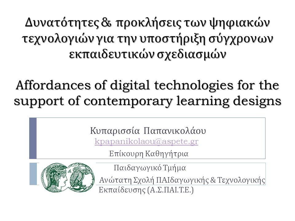 Δυνατότητες & προκλήσεις των ψηφιακών τεχνολογιών για την υποστήριξη σύγχρονων εκπαιδευτικών σχεδιασμών Α ffordances of digital technologies for the support of contemporary learning designs Κυπαρισσία Παπανικολάου kpapanikolaou@aspete.gr Επίκουρη Καθηγήτρια Παιδαγωγικό Τμήμα Ανώτατη Σχολή Π AI δαγωγικής & Τεχνολογικής Εκπαίδευσης ( Α.