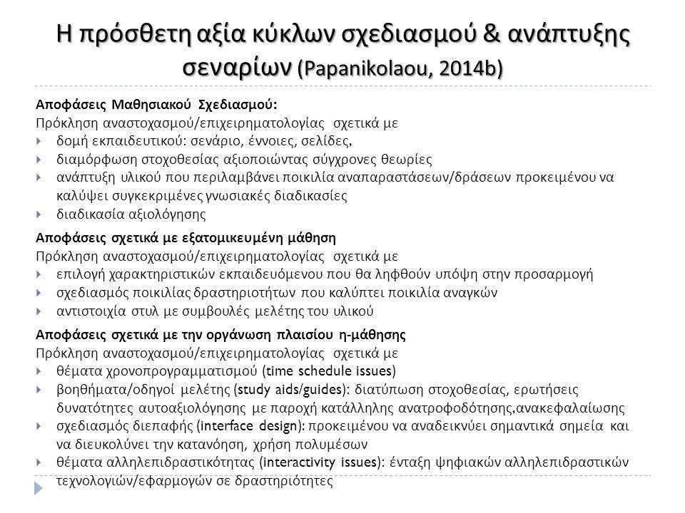 Η πρόσθετη αξία κύκλων σχεδιασμού & ανάπτυξης σεναρίων (Papanikolaou, 2014b) Αποφάσεις Μαθησιακού Σχεδιασμού : Πρόκληση αναστοχασμού / επιχειρηματολογίας σχετικά με  δομή εκπαιδευτικού : σενάριο, έννοιες, σελίδες,  διαμόρφωση στοχοθεσίας αξιοποιώντας σύγχρονες θεωρίες  ανάπτυξη υλικού που περιλαμβάνει ποικιλία αναπαραστάσεων / δράσεων προκειμένου να καλύψει συγκεκριμένες γνωσιακές διαδικασίες  διαδικασία αξιολόγησης Αποφάσεις σχετικά με εξατομικευμένη μάθηση Πρόκληση αναστοχασμού / επιχειρηματολογίας σχετικά με  επιλογή χαρακτηριστικών εκπαιδευόμενου που θα ληφθούν υπόψη στην προσαρμογή  σχεδιασμός ποικιλίας δραστηριοτήτων που καλύπτει ποικιλία αναγκών  αντιστοιχία στυλ με συμβουλές μελέτης του υλικού Αποφάσεις σχετικά με την οργάνωση πλαισίου η - μάθησης Πρόκληση αναστοχασμού / επιχειρηματολογίας σχετικά με  θέματα χρονοπρογραμματισμού (time schedule issues)  βοηθήματα / οδηγοί μελέτης (study aids/guides): διατύπωση στοχοθεσίας, ερωτήσεις δυνατότητες αυτοαξιολόγησης με παροχή κατάλληλης ανατροφοδότησης, ανακεφαλαίωσης  σχεδιασμός διεπαφής (interface design): προκειμένου να αναδεικνύει σημαντικά σημεία και να διευκολύνει την κατανόηση, χρήση πολυμέσων  θέματα αλληλεπιδραστικότητας (interactivity issues): ένταξη ψηφιακών αλληλεπιδραστικών τεχνολογιών / εφαρμογών σε δραστηριότητες