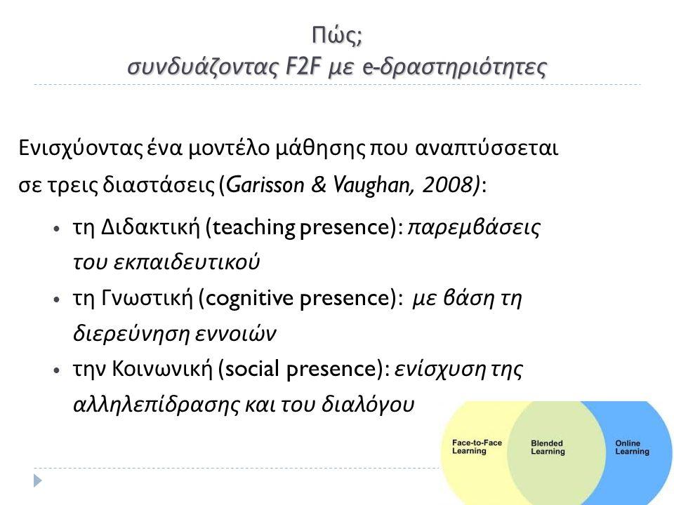 Πώς ; συνδυάζοντας F2F με e- δραστηριότητες Ενισχύοντας ένα μοντέλο μάθησης που αναπτύσσεται σε τρεις διαστάσεις (Garisson & Vaughan, 2008): τη Διδακτική (teaching presence): παρεμβάσεις του εκπαιδευτικού τη Γνωστική (cognitive presence): με βάση τη διερεύνηση εννοιών την Κοινωνική (social presence): ενίσχυση της αλληλεπίδρασης και του διαλόγου