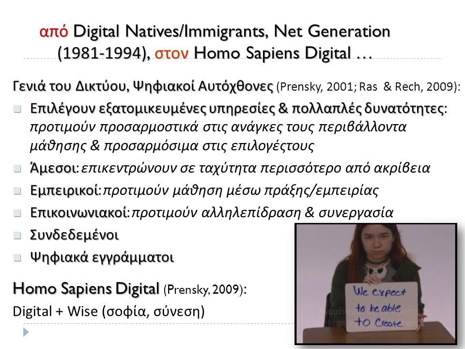 από Digital Natives/Immigrants, Net Generation (1981-1994), στον Homo Sapiens Digital … Γενιά του Δικτύου, Ψηφιακοί Αυτόχθονες Γενιά του Δικτύου, Ψηφιακοί Αυτόχθονες (Prensky, 2001; Ras & Rech, 2009) : Επιλέγουν εξατομικευμένες υπηρεσίες & πολλαπλές δυνατότητες Επιλέγουν εξατομικευμένες υπηρεσίες & πολλαπλές δυνατότητες : προτιμούν προσαρμοστικά στις ανάγκες τους περιβάλλοντα μάθησης & προσαρμόσιμα στις επιλογέςτους Άμεσοι Άμεσοι : επικεντρώνουν σε ταχύτητα περισσότερο από ακρίβεια Εμπειρικοί Εμπειρικοί : προτιμούν μάθηση μέσω πράξης / εμπειρίας Επικοινωνιακοί Επικοινωνιακοί : προτιμούν αλληλεπίδραση & συνεργασία Συνδεδεμένοι Συνδεδεμένοι Ψηφιακά εγγράμματοι Ψηφιακά εγγράμματοι Homo Sapiens Digital Homo Sapiens Digital (Prensky, 2009) : Digital + Wise (σοφία, σύνεση)