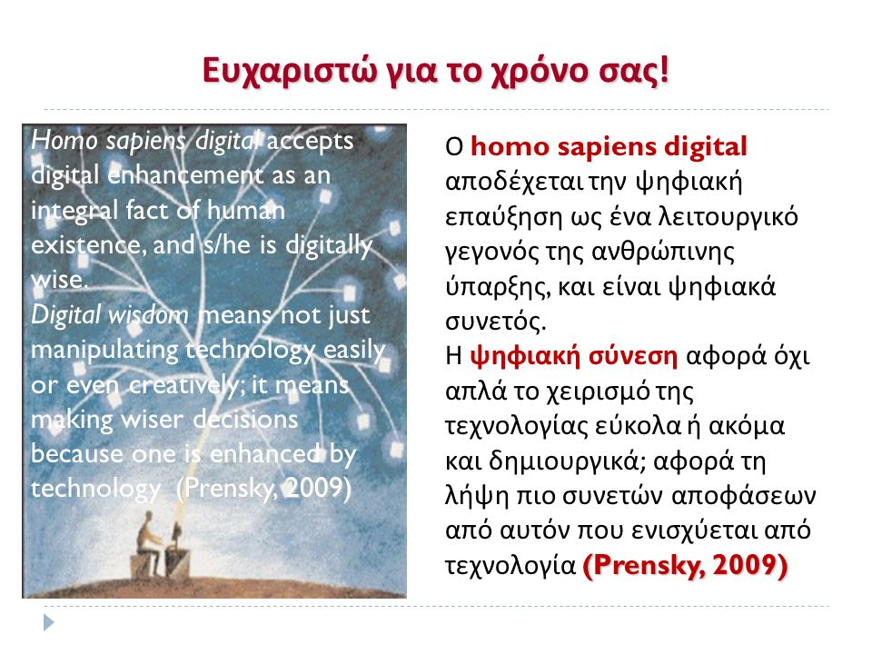 Ευχαριστώ για το χρόνο σας ! Homo sapiens digital accepts digital enhancement as an integral fact of human existence, and s/he is digitally wise. (Pre