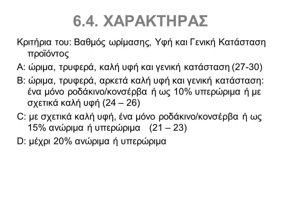 6.4. ΧΑΡΑΚΤΗΡΑΣ Κριτήρια του: Βαθμός ωρίμασης, Υφή και Γενική Κατάσταση προϊόντος Α: ώριμα, τρυφερά, καλή υφή και γενική κατάσταση (27-30) Β: ώριμα, τ