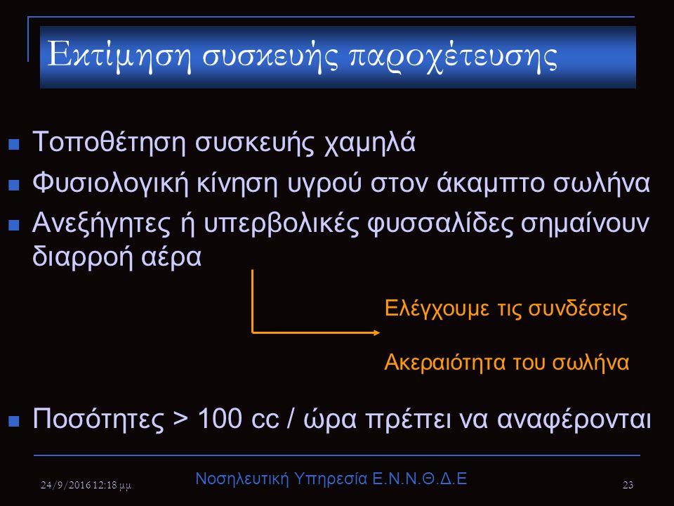 Νοσηλευτική Υπηρεσία Ε.Ν.Ν.Θ.Δ.Ε 24/9/2016 12:20 μμ23 Τοποθέτηση συσκευής χαμηλά Φυσιολογική κίνηση υγρού στον άκαμπτο σωλήνα Ανεξήγητες ή υπερβολικές φυσσαλίδες σημαίνουν διαρροή αέρα Ποσότητες > 100 cc / ώρα πρέπει να αναφέρονται Εκτίμηση συσκευής παροχέτευσης Ελέγχουμε τις συνδέσεις Ακεραιότητα του σωλήνα