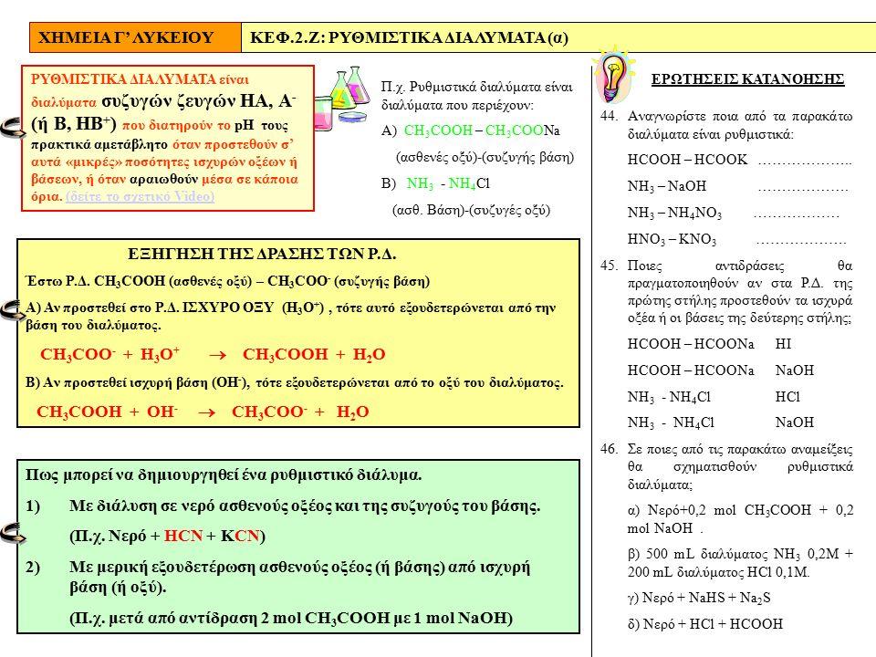 ΧΗΜΕΙΑ Γ' ΛΥΚΕΙΟΥΚΕΦ.2.Ζ: ΡΥΘΜΙΣΤΙΚΑ ΔΙΑΛΥΜΑΤΑ (α) ΕΡΩΤΗΣΕΙΣ ΚΑΤΑΝΟΗΣΗΣ ΡΥΘΜΙΣΤΙΚΑ ΔΙΑΛΥΜΑΤΑ είναι διαλύματα συζυγών ζευγών ΗΑ, Α - (ή Β, ΗΒ + ) που διατηρούν το pH τους πρακτικά αμετάβλητο όταν προστεθούν σ' αυτά «μικρές» ποσότητες ισχυρών οξέων ή βάσεων, ή όταν αραιωθούν μέσα σε κάποια όρια.