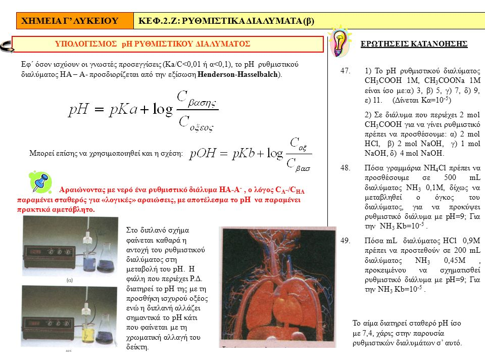 ΧΗΜΕΙΑ Γ' ΛΥΚΕΙΟΥΚΕΦ.2.Ζ: ΡΥΘΜΙΣΤΙΚΑ ΔΙΑΛΥΜΑΤΑ (β) ΕΡΩΤΗΣΕΙΣ ΚΑΤΑΝΟΗΣΗΣ ΥΠΟΛΟΓΙΣΜΟΣ pΗ ΡΥΘΜΙΣΤΙΚΟΥ ΔΙΑΛΥΜΑΤΟΣ Αραιώνοντας με νερό ένα ρυθμιστικό διάλυμα ΗΑ-Α -, ο λόγος C Α -/C HA παραμένει σταθερός για «λογικές» αραιώσεις, με αποτέλεσμα το pH να παραμένει πρακτικά αμετάβλητο.