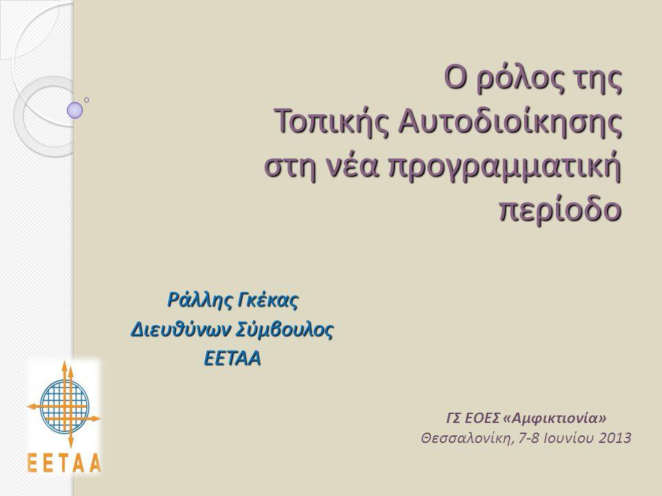 Ο ρόλος της Τοπικής Αυτοδιοίκησης στη νέα προγραμματική περίοδο Ράλλης Γκέκας Διευθύνων Σύμβουλος ΕΕΤΑΑ ΓΣ ΕΟΕΣ «Αμφικτιονία» Θεσσαλονίκη, 7-8 Ιουνίου 2013
