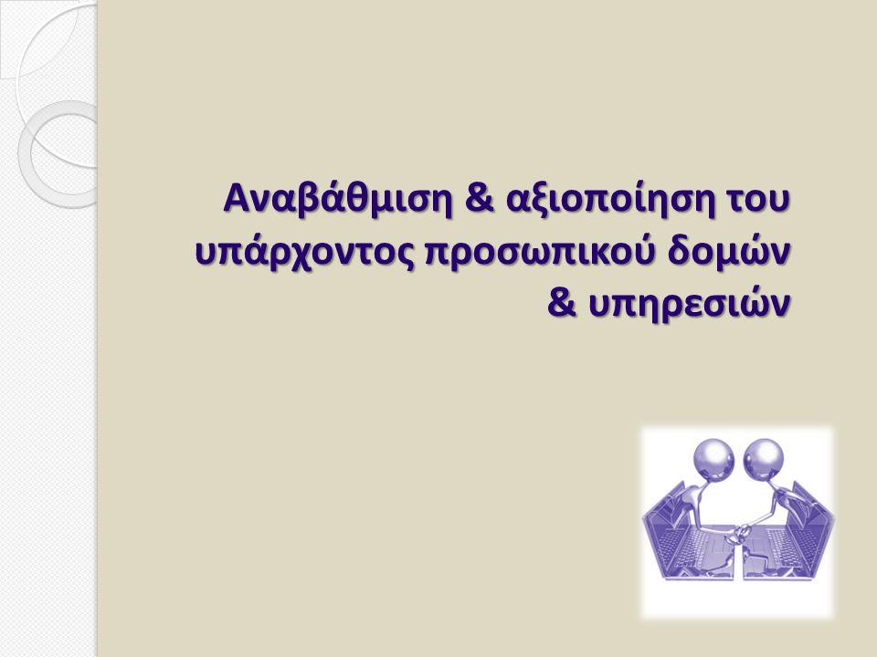 Αναβάθμιση & αξιοποίηση του υπάρχοντος προσωπικού δομών & υπηρεσιών Αναβάθμιση & αξιοποίηση του υπάρχοντος προσωπικού δομών & υπηρεσιών