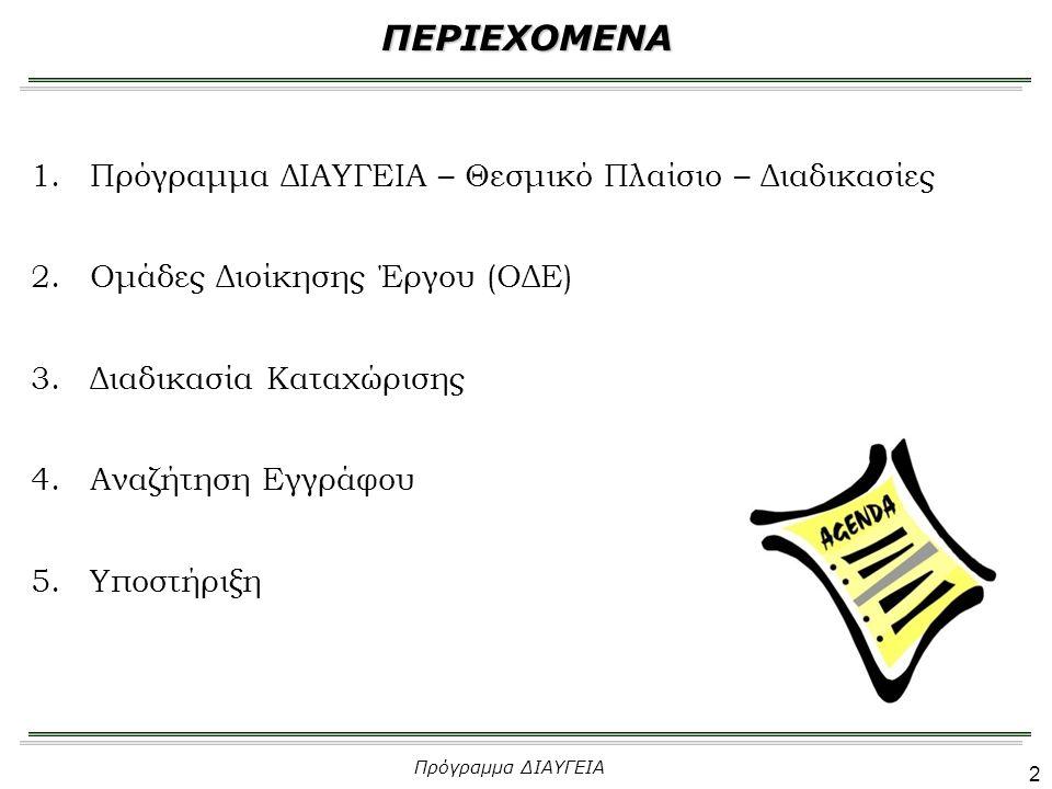 2 1.Πρόγραμμα ΔΙΑΥΓΕΙΑ – Θεσμικό Πλαίσιο – Διαδικασίες 2.Ομάδες Διοίκησης Έργου (ΟΔΕ) 3.Διαδικασία Καταχώρισης 4.Αναζήτηση Εγγράφου 5.Υποστήριξη ΠΕΡΙΕΧΟΜΕΝΑ Πρόγραμμα ΔΙΑΥΓΕΙΑ