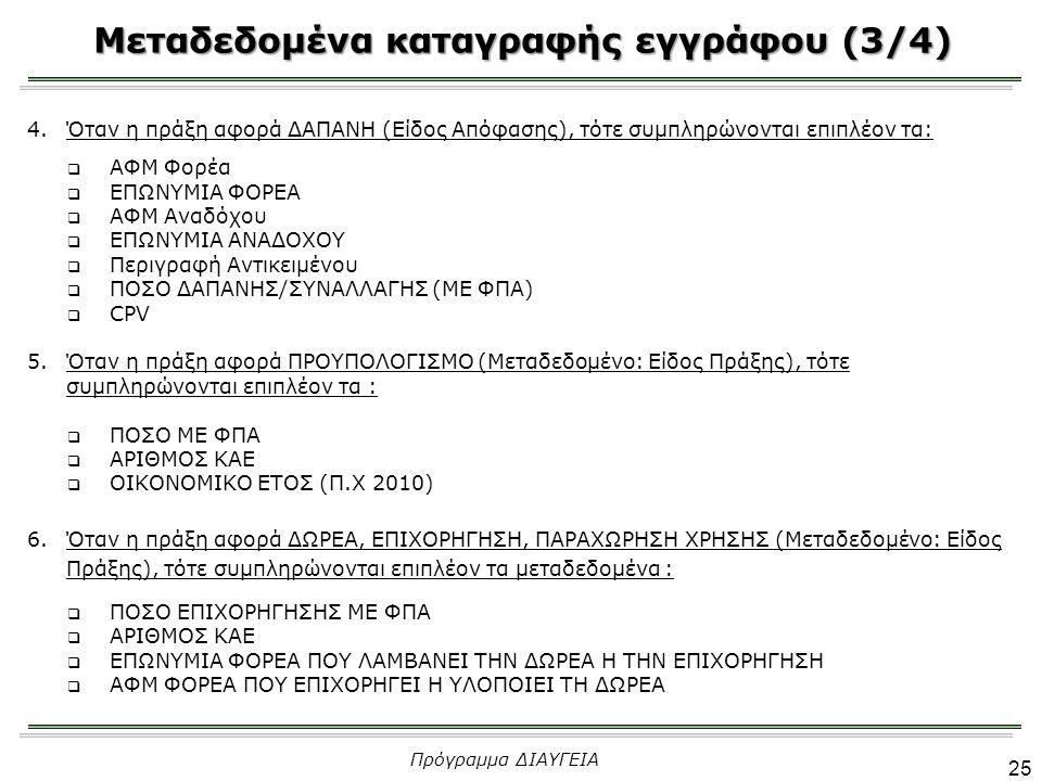 Μεταδεδομένα καταγραφής εγγράφου (3/4) 25 Πρόγραμμα ΔΙΑΥΓΕΙΑ 4.Όταν η πράξη αφορά ΔΑΠΑΝΗ (Είδος Απόφασης), τότε συμπληρώνονται επιπλέον τα:  ΑΦΜ Φορέα  EΠΩΝΥΜΙΑ ΦΟΡΕΑ  ΑΦΜ Αναδόχου  ΕΠΩΝΥΜΙΑ ΑΝΑΔΟΧΟΥ  Περιγραφή Αντικειμένου  ΠΟΣΟ ΔΑΠΑΝΗΣ/ΣΥΝΑΛΛΑΓΗΣ (ΜΕ ΦΠΑ)  CPV 5.Όταν η πράξη αφορά ΠΡΟΥΠΟΛΟΓΙΣΜΟ (Μεταδεδομένο: Είδος Πράξης), τότε συμπληρώνονται επιπλέον τα :  ΠΟΣΟ ΜΕ ΦΠΑ  ΑΡΙΘΜΟΣ ΚΑΕ  ΟΙΚΟΝΟΜΙΚΟ ΕΤΟΣ (Π.Χ 2010) 6.Όταν η πράξη αφορά ΔΩΡΕΑ, ΕΠΙΧΟΡΗΓΗΣΗ, ΠΑΡΑΧΩΡΗΣΗ ΧΡΗΣΗΣ (Μεταδεδομένο: Είδος Πράξης), τότε συμπληρώνονται επιπλέον τα μεταδεδομένα :  ΠΟΣΟ ΕΠΙΧΟΡΗΓΗΣΗΣ ΜΕ ΦΠΑ  ΑΡΙΘΜΟΣ ΚΑΕ  ΕΠΩΝΥΜΙΑ ΦΟΡΕΑ ΠΟΥ ΛΑΜΒΑΝΕΙ ΤΗΝ ΔΩΡΕΑ Η ΤΗΝ ΕΠΙΧΟΡΗΓΗΣΗ  ΑΦΜ ΦΟΡΕΑ ΠΟΥ ΕΠΙΧΟΡΗΓΕΙ Η ΥΛΟΠΟΙΕΙ ΤΗ ΔΩΡΕΑ