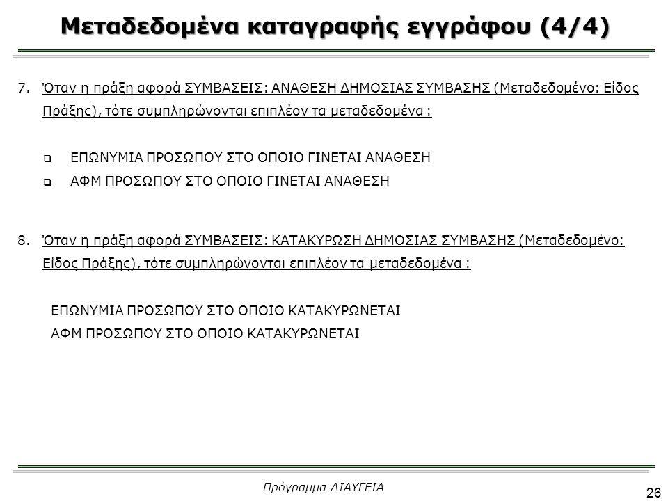 Μεταδεδομένα καταγραφής εγγράφου (4/4) 26 Πρόγραμμα ΔΙΑΥΓΕΙΑ 7.Όταν η πράξη αφορά ΣΥΜΒΑΣΕΙΣ: ΑΝΑΘΕΣΗ ΔΗΜΟΣΙΑΣ ΣΥΜΒΑΣΗΣ (Μεταδεδομένο: Είδος Πράξης), τότε συμπληρώνονται επιπλέον τα μεταδεδομένα :  ΕΠΩΝΥΜΙΑ ΠΡΟΣΩΠΟΥ ΣΤΟ ΟΠΟΙΟ ΓΙΝΕΤΑΙ ΑΝΑΘΕΣΗ  ΑΦΜ ΠΡΟΣΩΠΟΥ ΣΤΟ ΟΠΟΙΟ ΓΙΝΕΤΑΙ ΑΝΑΘΕΣΗ 8.Όταν η πράξη αφορά ΣΥΜΒΑΣΕΙΣ: ΚΑΤΑΚΥΡΩΣΗ ΔΗΜΟΣΙΑΣ ΣΥΜΒΑΣΗΣ (Μεταδεδομένο: Είδος Πράξης), τότε συμπληρώνονται επιπλέον τα μεταδεδομένα : ΕΠΩΝΥΜΙΑ ΠΡΟΣΩΠΟΥ ΣΤΟ ΟΠΟΙΟ ΚΑΤΑΚΥΡΩΝΕΤΑΙ ΑΦΜ ΠΡΟΣΩΠΟΥ ΣΤΟ ΟΠΟΙΟ ΚΑΤΑΚΥΡΩΝΕΤΑΙ