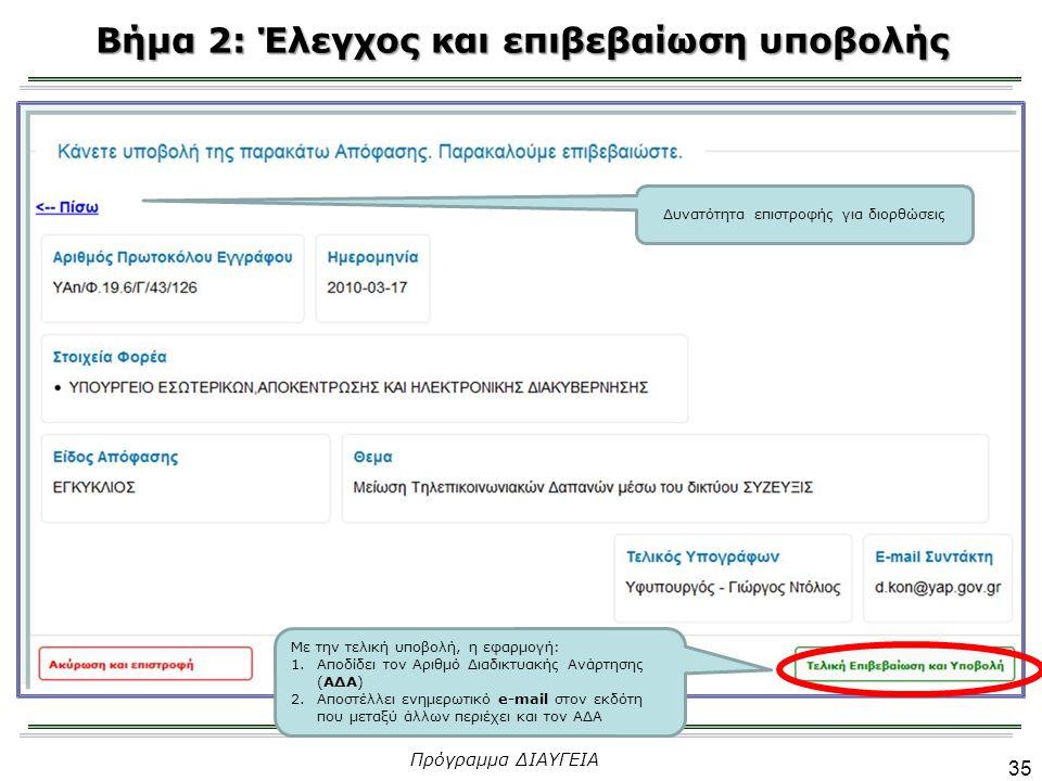 Βήμα 2: Έλεγχος και επιβεβαίωση υποβολής 35 Πρόγραμμα ΔΙΑΥΓΕΙΑ Δυνατότητα επιστροφής για διορθώσεις Με την τελική υποβολή, η εφαρμογή: 1.Αποδίδει τον Αριθμό Διαδικτυακής Ανάρτησης (ΑΔΑ) 2.Αποστέλλει ενημερωτικό e-mail στον εκδότη που μεταξύ άλλων περιέχει και τον ΑΔΑ