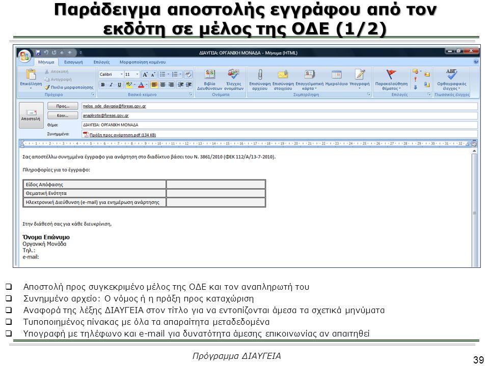39 Παράδειγμα αποστολής εγγράφου από τον εκδότη σε μέλος της ΟΔΕ (1/2) Πρόγραμμα ΔΙΑΥΓΕΙΑ  Αποστολή προς συγκεκριμένο μέλος της ΟΔΕ και τον αναπληρωτή του  Συνημμένο αρχείο: Ο νόμος ή η πράξη προς καταχώριση  Αναφορά της λέξης ΔΙΑΥΓΕΙΑ στον τίτλο για να εντοπίζονται άμεσα τα σχετικά μηνύματα  Τυποποιημένος πίνακας με όλα τα απαραίτητα μεταδεδομένα  Υπογραφή με τηλέφωνο και e-mail για δυνατότητα άμεσης επικοινωνίας αν απαιτηθεί