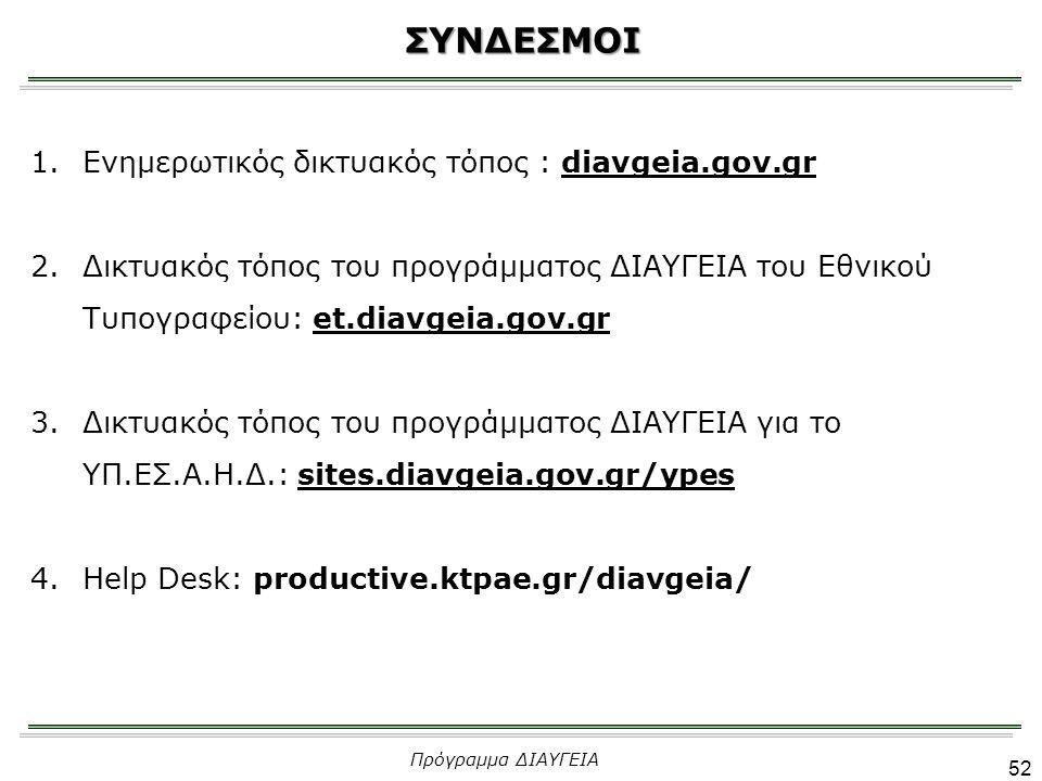 ΣΥΝΔΕΣΜΟΙ 1.Ενημερωτικός δικτυακός τόπος : diavgeia.gov.gr 2.Δικτυακός τόπος του προγράμματος ΔΙΑΥΓΕΙΑ του Εθνικού Τυπογραφείου: et.diavgeia.gov.gr 3.Δικτυακός τόπος του προγράμματος ΔΙΑΥΓΕΙΑ για το ΥΠ.ΕΣ.Α.Η.Δ.: sites.diavgeia.gov.gr/ypes 4.Help Desk: productive.ktpae.gr/diavgeia/ Πρόγραμμα ΔΙΑΥΓΕΙΑ 52