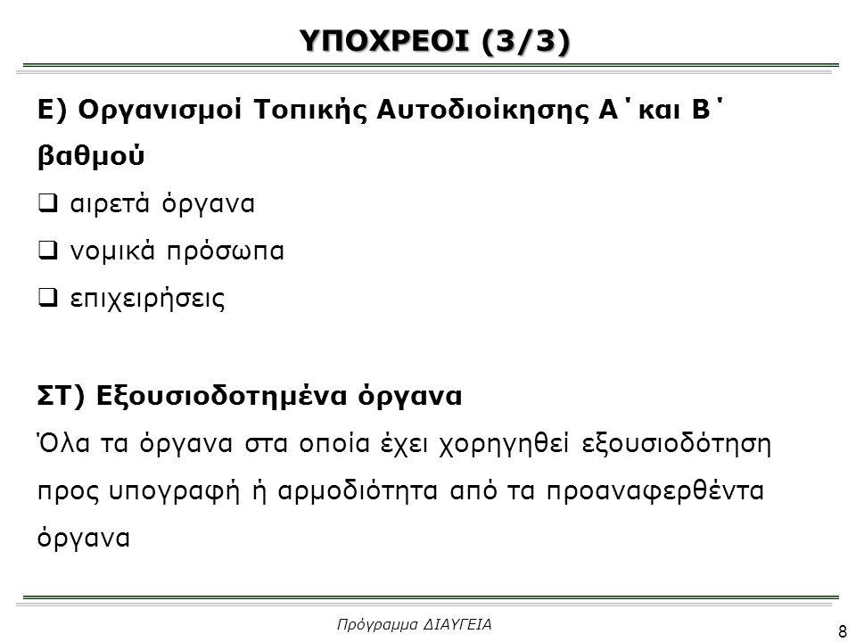 Ε) Οργανισμοί Τοπικής Αυτοδιοίκησης Α΄και Β΄ βαθμού  αιρετά όργανα  νομικά πρόσωπα  επιχειρήσεις ΣΤ) Εξουσιοδοτημένα όργανα Όλα τα όργανα στα οποία έχει χορηγηθεί εξουσιοδότηση προς υπογραφή ή αρμοδιότητα από τα προαναφερθέντα όργανα ΥΠΟΧΡΕΟΙ (3/3) Πρόγραμμα ΔΙΑΥΓΕΙΑ 8