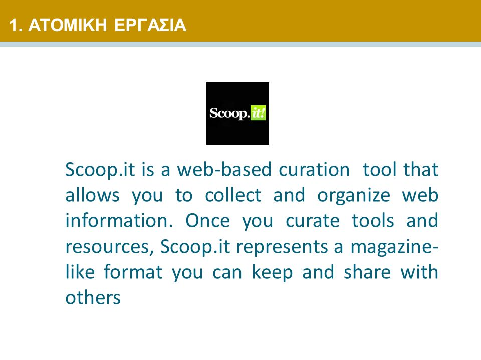 Scoop.it is a web-based curation tool that allows you to collect and organize web information. Once you curate tools and resources, Scoop.it represent