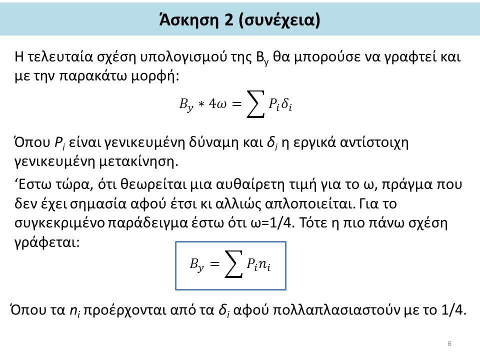Άσκηση 2 (συνέχεια) Η τελευταία σχέση υπολογισμού της Β y θα μπορούσε να γραφτεί και με την παρακάτω μορφή: Όπου P i είναι γενικευμένη δύναμη και δ i η εργικά αντίστοιχη γενικευμένη μετακίνηση.