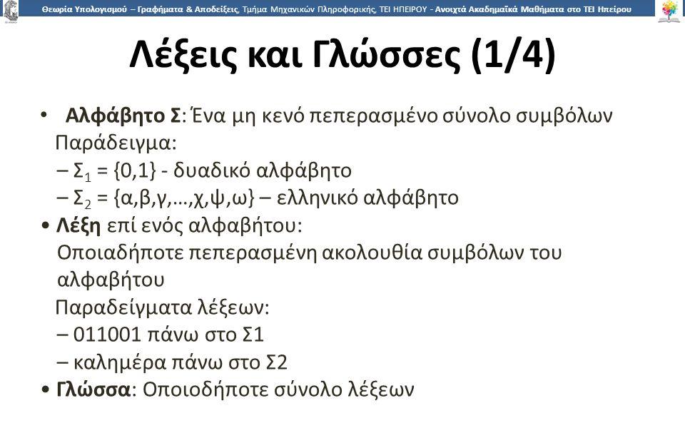1717 Θεωρία Υπολογισμού – Γραφήματα & Αποδείξεις, Τμήμα Μηχανικών Πληροφορικής, ΤΕΙ ΗΠΕΙΡΟΥ - Ανοιχτά Ακαδημαϊκά Μαθήματα στο ΤΕΙ Ηπείρου Λέξεις και Γλώσσες (1/4) Αλφάβητο Σ: Ένα μη κενό πεπερασμένο σύνολο συμβόλων Παράδειγμα: – Σ 1 = {0,1} - δυαδικό αλφάβητο – Σ 2 = {α,β,γ,…,χ,ψ,ω} – ελληνικό αλφάβητο Λέξη επί ενός αλφαβήτου: Οποιαδήποτε πεπερασμένη ακολουθία συμβόλων του αλφαβήτου Παραδείγματα λέξεων: – 011001 πάνω στο Σ1 – καλημέρα πάνω στο Σ2 Γλώσσα: Οποιοδήποτε σύνολο λέξεων