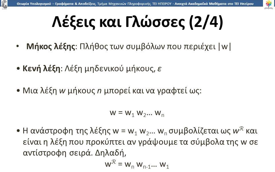 1818 Θεωρία Υπολογισμού – Γραφήματα & Αποδείξεις, Τμήμα Μηχανικών Πληροφορικής, ΤΕΙ ΗΠΕΙΡΟΥ - Ανοιχτά Ακαδημαϊκά Μαθήματα στο ΤΕΙ Ηπείρου Λέξεις και Γλώσσες (2/4) Μήκος λέξης: Πλήθος των συμβόλων που περιέχει |w| Κενή λέξη: Λέξη μηδενικού μήκους, ε Μια λέξη w μήκους n μπορεί και να γραφτεί ως: w = w 1 w 2 … w n H ανάστροφη της λέξης w = w 1 w 2 … w n συμβολίζεται ως w ℛ και είναι η λέξη που προκύπτει αν γράψουμε τα σύμβολα της w σε αντίστροφη σειρά.
