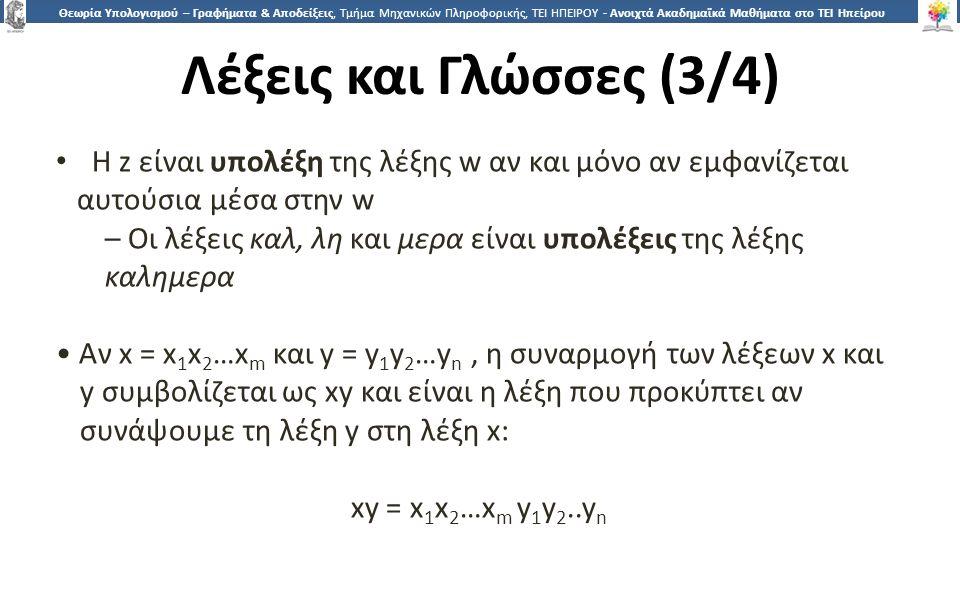 1919 Θεωρία Υπολογισμού – Γραφήματα & Αποδείξεις, Τμήμα Μηχανικών Πληροφορικής, ΤΕΙ ΗΠΕΙΡΟΥ - Ανοιχτά Ακαδημαϊκά Μαθήματα στο ΤΕΙ Ηπείρου Λέξεις και Γλώσσες (3/4) Η z είναι υπολέξη της λέξης w αν και μόνο αν εμφανίζεται αυτούσια μέσα στην w – Οι λέξεις καλ, λη και μερα είναι υπολέξεις της λέξης καλημερα Αν x = x 1 x 2 …x m και y = y 1 y 2 …y n, η συναρμογή των λέξεων x και y συμβολίζεται ως xy και είναι η λέξη που προκύπτει αν συνάψουμε τη λέξη y στη λέξη x: xy = x 1 x 2 …x m y 1 y 2..y n