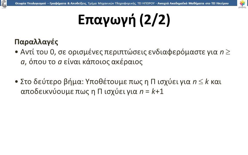 2626 Θεωρία Υπολογισμού – Γραφήματα & Αποδείξεις, Τμήμα Μηχανικών Πληροφορικής, ΤΕΙ ΗΠΕΙΡΟΥ - Ανοιχτά Ακαδημαϊκά Μαθήματα στο ΤΕΙ Ηπείρου Επαγωγή (2/2) Παραλλαγές Αντί του 0, σε ορισμένες περιπτώσεις ενδιαφερόμαστε για n  a, όπου το a είναι κάποιος ακέραιος Στο δεύτερο βήμα: Υποθέτουμε πως η Π ισχύει για n  k και αποδεικνύουμε πως η Π ισχύει για n = k+1