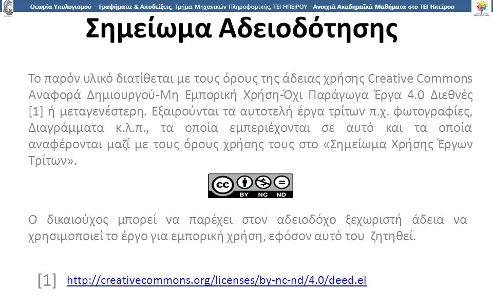 3030 Θεωρία Υπολογισμού – Γραφήματα & Αποδείξεις, Τμήμα Μηχανικών Πληροφορικής, ΤΕΙ ΗΠΕΙΡΟΥ - Ανοιχτά Ακαδημαϊκά Μαθήματα στο ΤΕΙ Ηπείρου Σημείωμα Αδειοδότησης Το παρόν υλικό διατίθεται με τους όρους της άδειας χρήσης Creative Commons Αναφορά Δημιουργού-Μη Εμπορική Χρήση-Όχι Παράγωγα Έργα 4.0 Διεθνές [1] ή μεταγενέστερη.