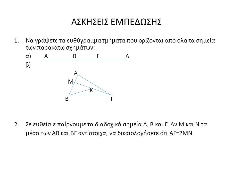 ΑΣΚΗΣΕΙΣ ΕΜΠΕΔΩΣΗΣ 1.Να γράψετε τα ευθύγραμμα τμήματα που ορίζονται από όλα τα σημεία των παρακάτω σχημάτων: α) Α Β Γ Δ β) Α Μ Κ Β Γ 2.Σε ευθεία ε παίρνουμε τα διαδοχικά σημεία Α, Β και Γ.