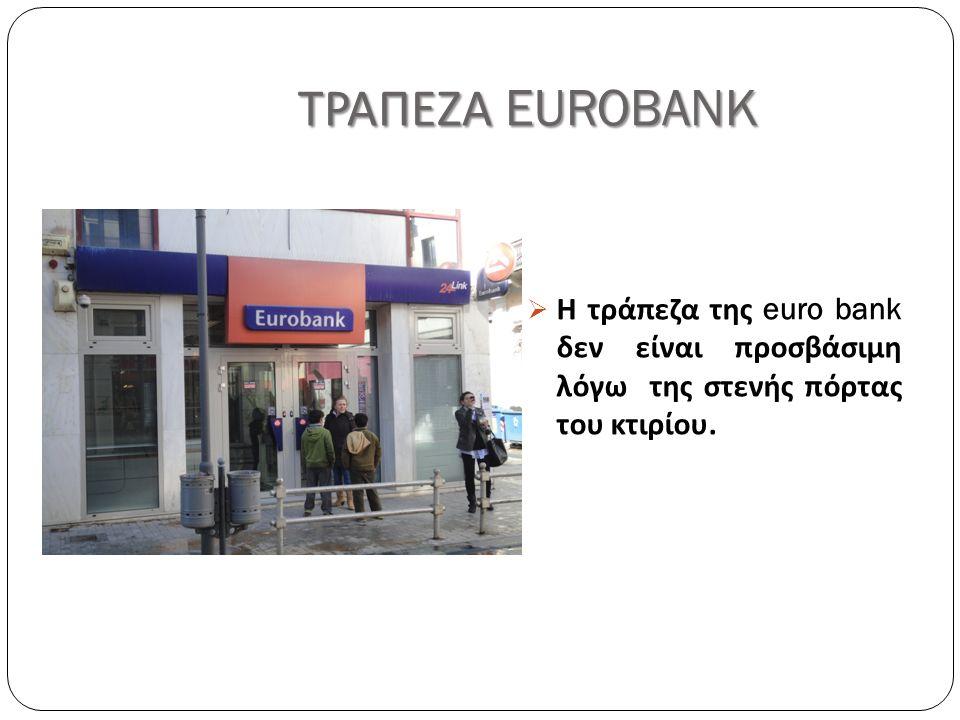 ΤΡΑΠΕΖΑ EUROBANK  Η τράπεζα της euro bank δεν είναι προσβάσιμη λόγω της στενής πόρτας του κτιρίου.