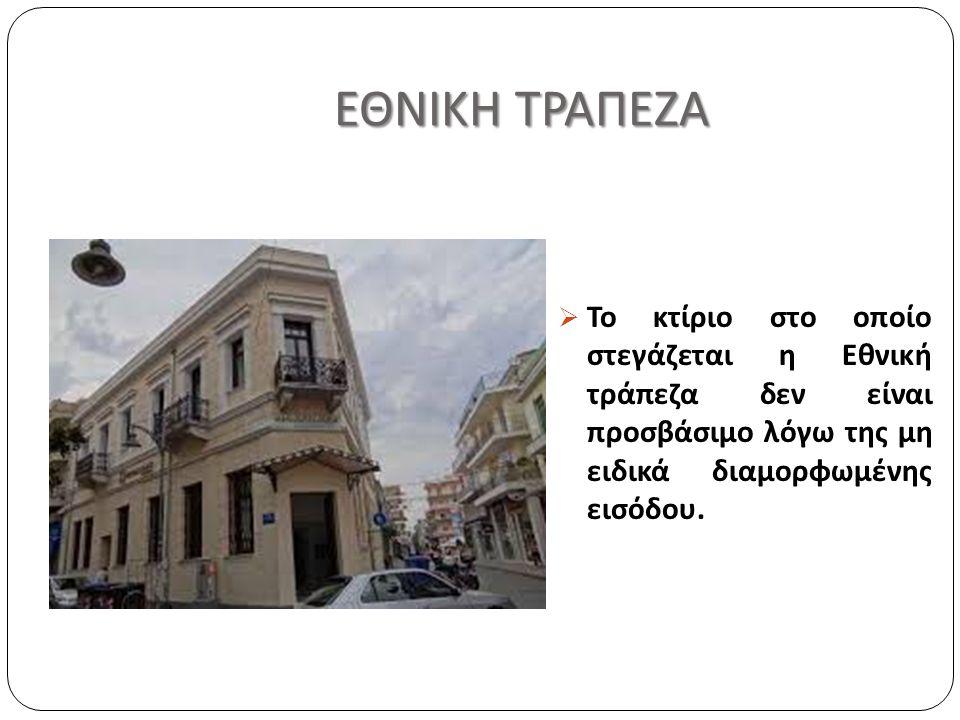 ΕΘΝΙΚΗ ΤΡΑΠΕΖΑ ΕΘΝΙΚΗ ΤΡΑΠΕΖΑ  Το κτίριο στο οποίο στεγάζεται η Εθνική τράπεζα δεν είναι προσβάσιμο λόγω της μη ειδικά διαμορφωμένης εισόδου.
