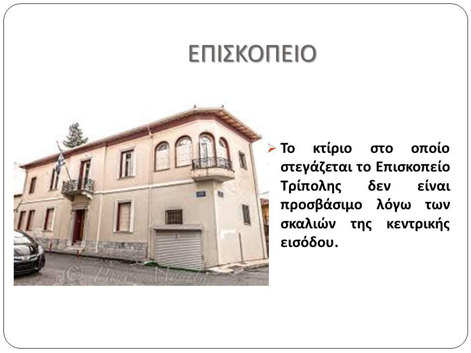 ΕΠΙΣΚΟΠΕΙΟ ΕΠΙΣΚΟΠΕΙΟ  Το κτίριο στο οποίο στεγάζεται το Επισκοπείο Τρίπολης δεν είναι προσβάσιμο λόγω των σκαλιών της κεντρικής εισόδου.