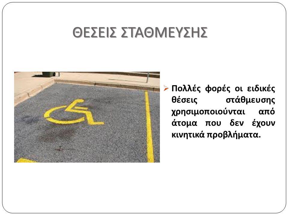 ΘΕΣΕΙΣ ΣΤΑΘΜΕΥΣΗΣ ΘΕΣΕΙΣ ΣΤΑΘΜΕΥΣΗΣ  Πολλές φορές οι ειδικές θέσεις στάθμευσης χρησιμοποιούνται από άτομα που δεν έχουν κινητικά προβλήματα.