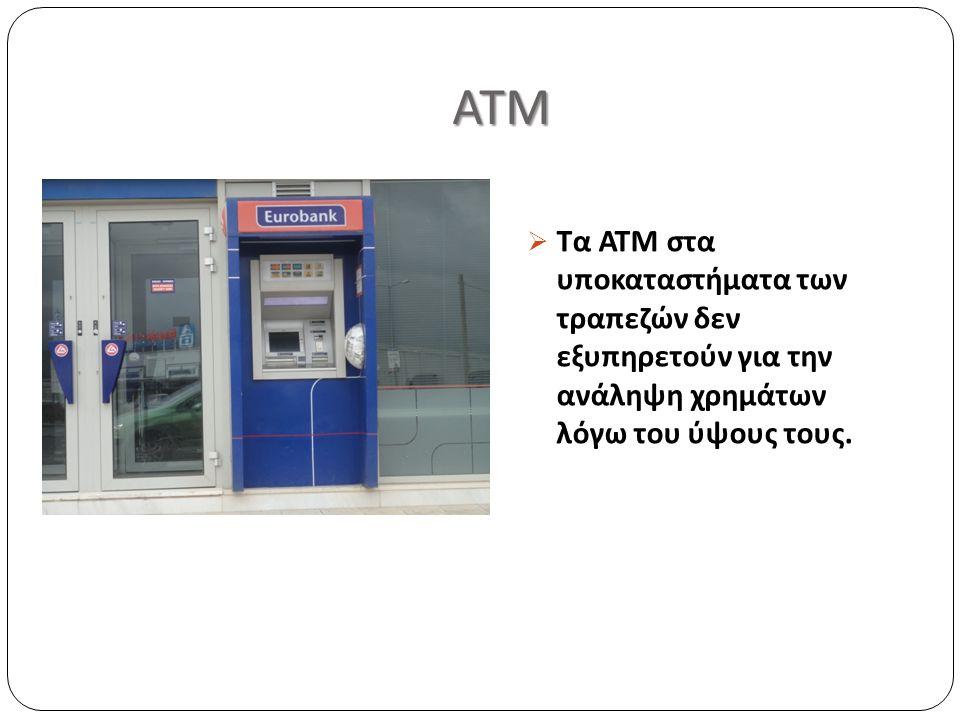 ΑΤΜ ΑΤΜ  Τα ΑΤΜ στα υποκαταστήματα των τραπεζών δεν εξυπηρετούν για την ανάληψη χρημάτων λόγω του ύψους τους.