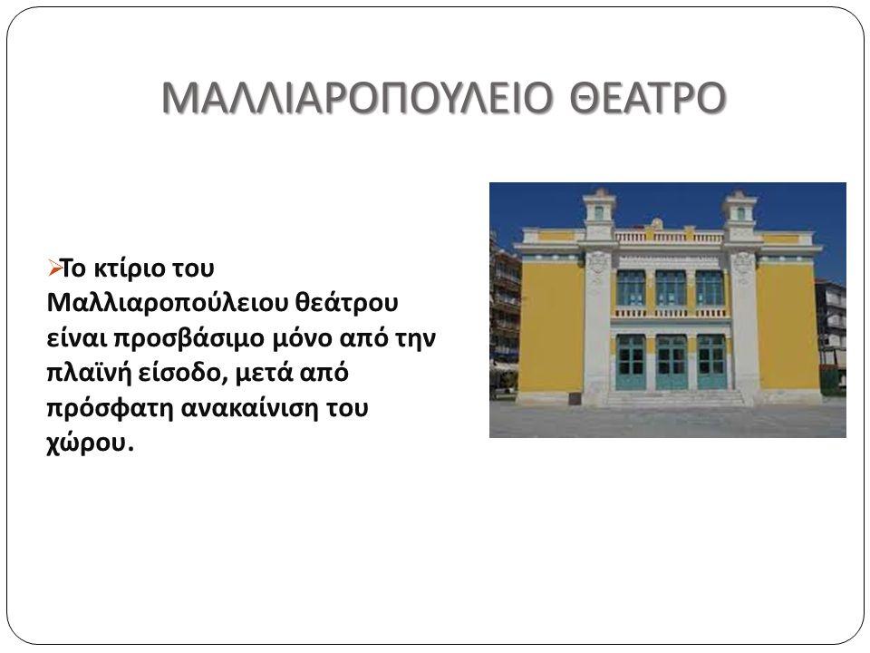 ΜΑΛΛΙΑΡΟΠΟΥΛΕΙΟ ΘΕΑΤΡΟ ΜΑΛΛΙΑΡΟΠΟΥΛΕΙΟ ΘΕΑΤΡΟ  Το κτίριο του Μαλλιαροπούλειου θεάτρου είναι προσβάσιμο μόνο από την πλαϊνή είσοδο, μετά από πρόσφατη ανακαίνιση του χώρου.