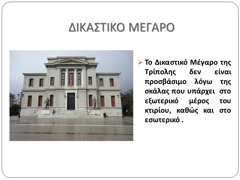 ΔΙΚΑΣΤΙΚΟ ΜΕΓΑΡΟ  Το Δικαστικό Μέγαρο της Τρίπολης δεν είναι προσβάσιμο λόγω της σκάλας που υπάρχει στο εξωτερικό μέρος του κτιρίου, καθώς και στο εσωτερικό.