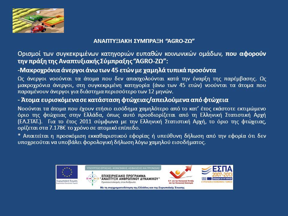 ΑΝΑΠΤΥΞΙΑΚΗ ΣΥΜΠΡΑΞΗ AGRO-ΖΩ Ορισμοί των συγκεκριμένων κατηγοριών ευπαθών κοινωνικών ομάδων, που αφορούν την πράξη της Αναπτυξιακής Σύμπραξης AGRO-ΖΩ : -Μακροχρόνια άνεργοι άνω των 45 ετών με χαμηλά τυπικά προσόντα Ως άνεργοι νοούνται τα άτομα που δεν απασχολούνται κατά την έναρξη της παρέμβασης.