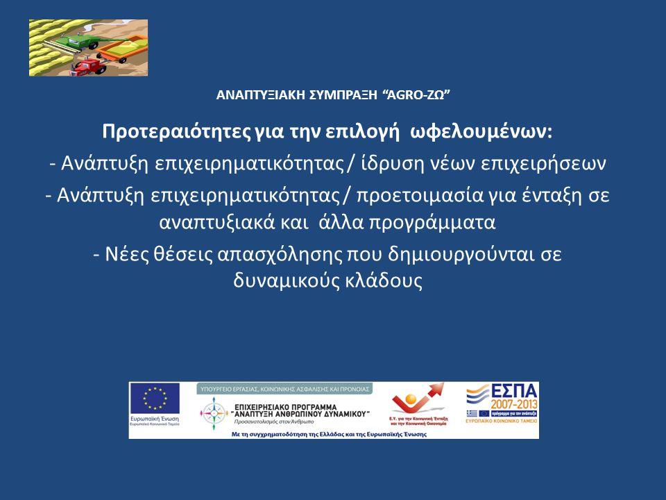 ΑΝΑΠΤΥΞΙΑΚΗ ΣΥΜΠΡΑΞΗ AGRO-ΖΩ Προτεραιότητες για την επιλογή ωφελουμένων: - Ανάπτυξη επιχειρηματικότητας / ίδρυση νέων επιχειρήσεων - Ανάπτυξη επιχειρηματικότητας / προετοιμασία για ένταξη σε αναπτυξιακά και άλλα προγράμματα - Νέες θέσεις απασχόλησης που δημιουργούνται σε δυναμικούς κλάδους