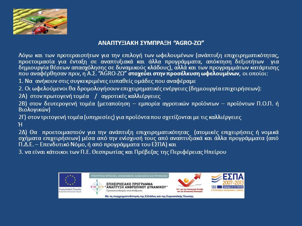 ΑΝΑΠΤΥΞΙΑΚΗ ΣΥΜΠΡΑΞΗ AGRO-ΖΩ Λόγω και των προτεραιοτήτων για την επιλογή των ωφελουμένων (ανάπτυξη επιχειρηματικότητας, προετοιμασία για ένταξη σε αναπτυξιακά και άλλα προγράμματα, απόκτηση δεξιοτήτων για δημιουργία θέσεων απασχόλησης σε δυναμικούς κλάδους), αλλά και των προγραμμάτων κατάρτισης που αναφέρθησαν πριν, η Α.Σ.