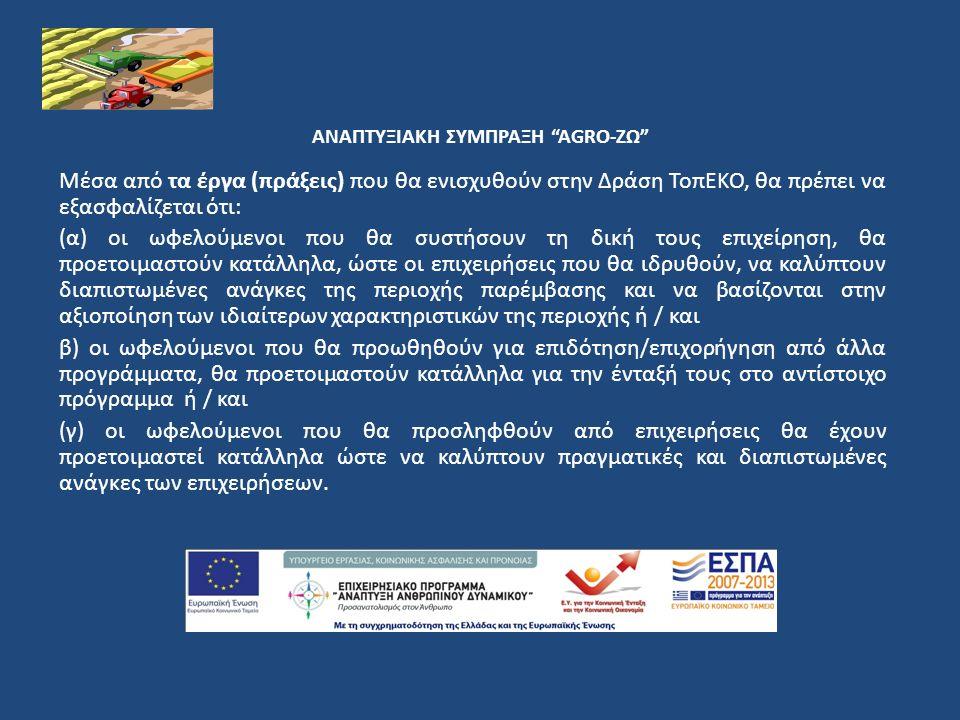 ΑΝΑΠΤΥΞΙΑΚΗ ΣΥΜΠΡΑΞΗ AGRO-ΖΩ Μέσα από τα έργα (πράξεις) που θα ενισχυθούν στην Δράση ΤοπΕΚΟ, θα πρέπει να εξασφαλίζεται ότι: (α) οι ωφελούμενοι που θα συστήσουν τη δική τους επιχείρηση, θα προετοιμαστούν κατάλληλα, ώστε οι επιχειρήσεις που θα ιδρυθούν, να καλύπτουν διαπιστωμένες ανάγκες της περιοχής παρέμβασης και να βασίζονται στην αξιοποίηση των ιδιαίτερων χαρακτηριστικών της περιοχής ή / και β) οι ωφελούμενοι που θα προωθηθούν για επιδότηση/επιχορήγηση από άλλα προγράμματα, θα προετοιμαστούν κατάλληλα για την ένταξή τους στο αντίστοιχο πρόγραμμα ή / και (γ) οι ωφελούμενοι που θα προσληφθούν από επιχειρήσεις θα έχουν προετοιμαστεί κατάλληλα ώστε να καλύπτουν πραγματικές και διαπιστωμένες ανάγκες των επιχειρήσεων.