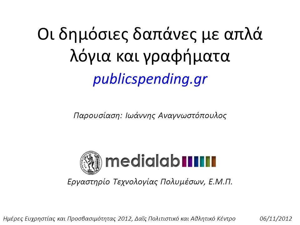 Οι δημόσιες δαπάνες με απλά λόγια και γραφήματα publicspending.gr Παρουσίαση: Ιωάννης Αναγνωστόπουλος Εργαστηρίο Τεχνολογίας Πολυμέσων, Ε.Μ.Π.