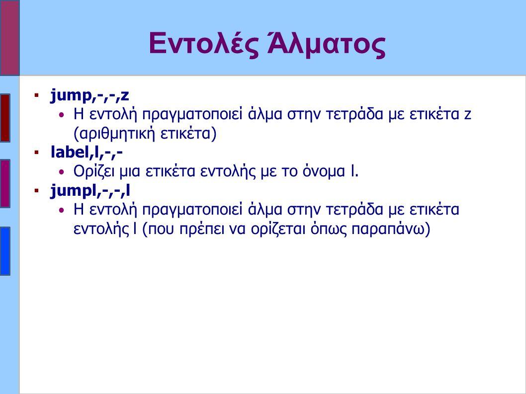 Εντολές Άλματος ▪jump,-,-,z Η εντολή πραγματοποιεί άλμα στην τετράδα με ετικέτα z (αριθμητική ετικέτα) ▪label,l,-,- Ορίζει μια ετικέτα εντολής με το όνομα l.