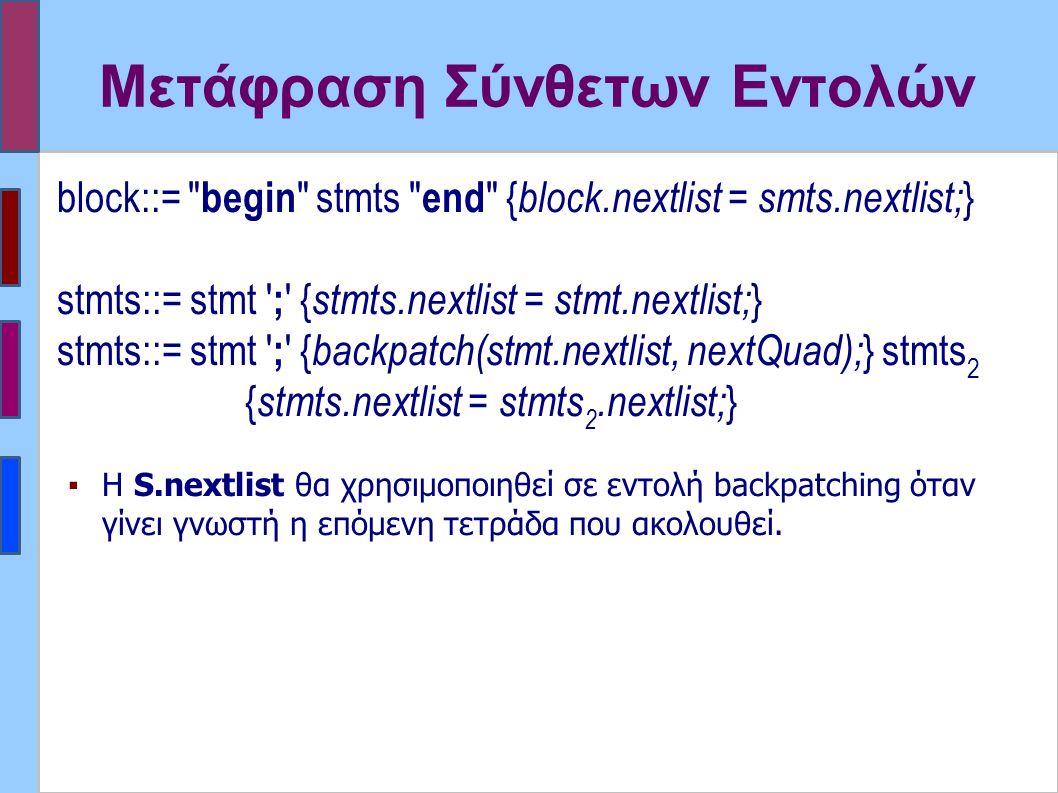 Μετάφραση Σύνθετων Εντολών block::= begin stmts end { block.nextlist = smts.nextlist; } stmts::= stmt ; { stmts.nextlist = stmt.nextlist; } stmts::= stmt ; { backpatch(stmt.nextlist, nextQuad); } stmts 2 { stmts.nextlist = stmts 2.nextlist; } ▪Η S.nextlist θα χρησιμοποιηθεί σε εντολή backpatching όταν γίνει γνωστή η επόμενη τετράδα που ακολουθεί.