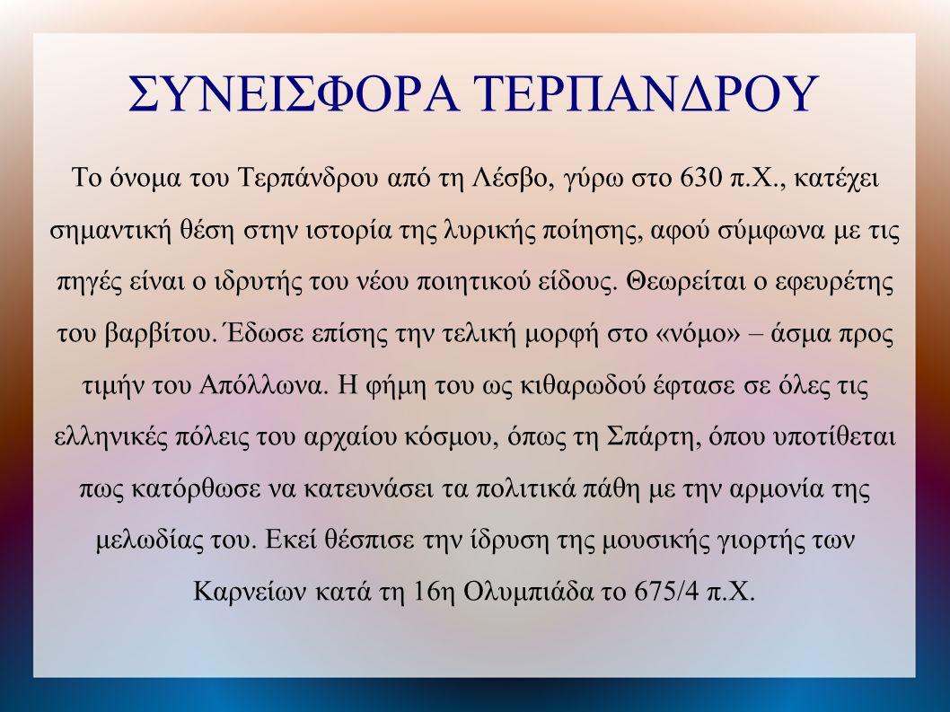 ΣΥΝΕΙΣΦΟΡΑ ΤΕΡΠΑΝΔΡΟΥ Το όνομα του Τερπάνδρου από τη Λέσβο, γύρω στο 630 π.Χ., κατέχει σημαντική θέση στην ιστορία της λυρικής ποίησης, αφού σύμφωνα με τις πηγές είναι ο ιδρυτής του νέου ποιητικού είδους.